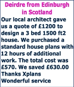 Our local architect gave us a quote of £1200 to design a 3 bed 1500 ft2 house. We purchased a standard house plans with 12 hours of additional work. The total cost was £570. We saved £630.00